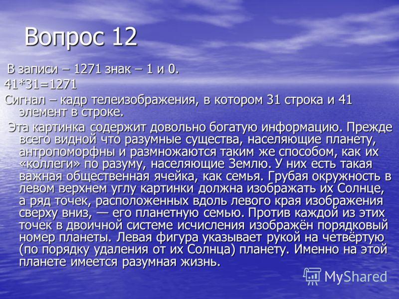 Вопрос 12 В записи – 1271 знак – 1 и 0. В записи – 1271 знак – 1 и 0.41*31=1271 Сигнал – кадр телеизображения, в котором 31 строка и 41 элемент в строке. Эта картинка содержит довольно богатую информацию. Прежде всего видной что разумные существа, на