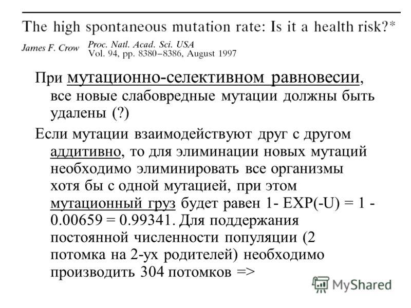 При мутационно-селективном равновесии, все новые слабовредные мутации должны быть удалены (?) Если мутации взаимодействуют друг с другом аддитивно, то для элиминации новых мутаций необходимо элиминировать все организмы хотя бы с одной мутацией, при э