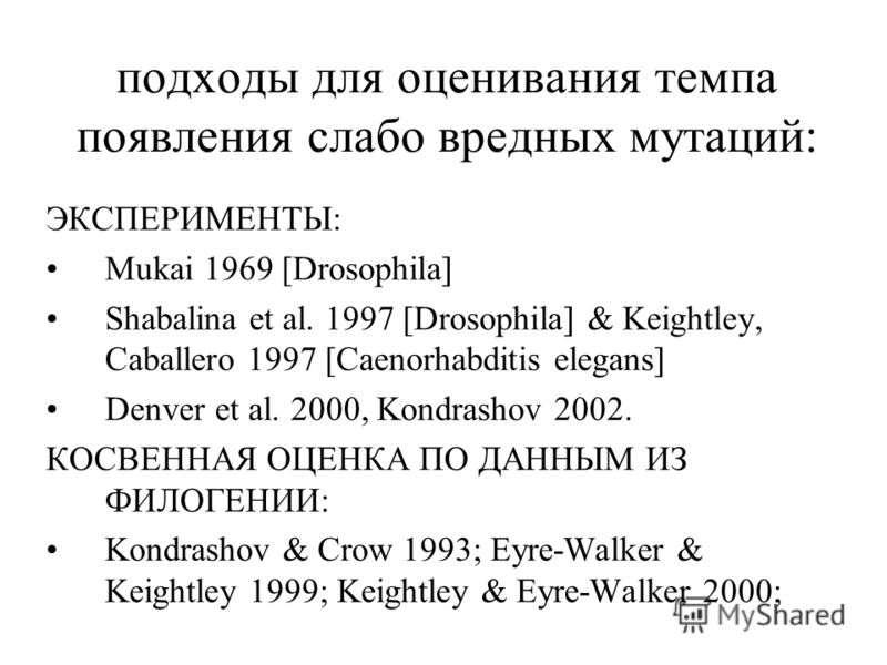 ЭКСПЕРИМЕНТЫ: Mukai 1969 [Drosophila] Shabalina et al. 1997 [Drosophila] & Keightley, Caballero 1997 [Caenorhabditis elegans] Denver et al. 2000, Kondrashov 2002. КОСВЕННАЯ ОЦЕНКА ПО ДАННЫМ ИЗ ФИЛОГЕНИИ: Kondrashov & Crow 1993; Eyre-Walker & Keightle