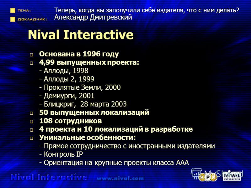 Nival Interactive Основана в 1996 году 4,99 выпущенных проекта: - Аллоды, 1998 - Аллоды 2, 1999 - Проклятые Земли, 2000 - Демиурги, 2001 - Блицкриг, 28 марта 2003 50 выпущенных локализаций 108 сотрудников 4 проекта и 10 локализаций в разработке Уника