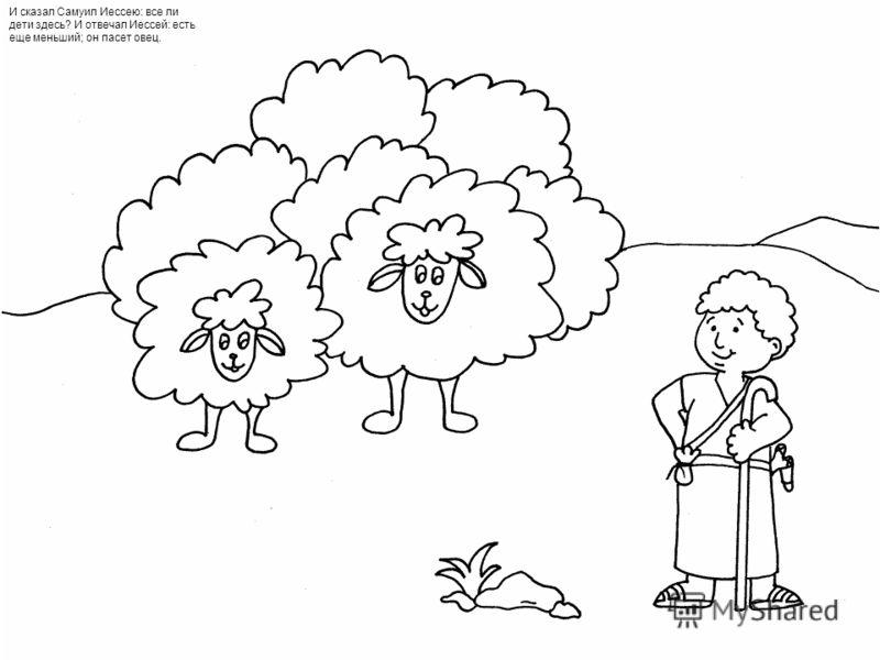 И сказал Самуил Иессею: все ли дети здесь? И отвечал Иессей: есть еще меньший; он пасет овец.
