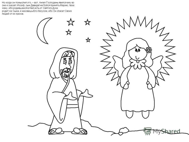 Но когда он помыслил это, – вот, Ангел Господень явился ему во сне и сказал: Иосиф, сын Давида! не бойся принять Марию, твою жену, ибо родившееся в Ней есть от Святого Духа; родит же Сына, и назовешь Его Иисусом, ибо Он спасет Своих людей от их грехо