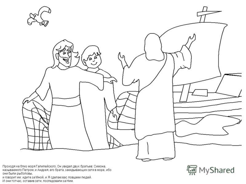 Проходя же близ моря Галилейского, Он увидел двух братьев: Симона, называемого Петром, и Андрея, его брата, закидывающих сети в море, ибо они были рыболовы, и говорит им: идите за Мной, и Я сделаю вас ловцами людей. И они тотчас, оставив сети, послед