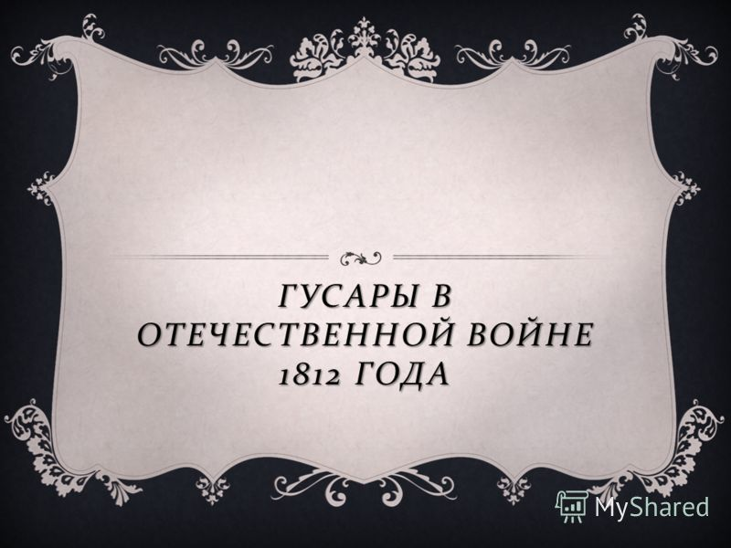 ГУСАРЫ В ОТЕЧЕСТВЕННОЙ ВОЙНЕ 1812 ГОДА