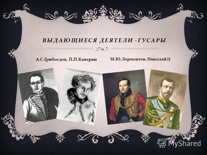 ВЫДАЮЩИЕСЯ ДЕЯТЕЛИ - ГУСАРЫ А. С. Грибоедов, П. П. Каверин М. Ю. Лермонтов, Николай II