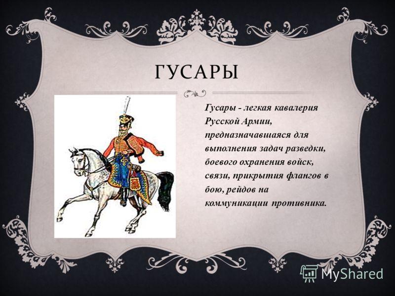 ГУСАРЫ Гусары - легкая кавалерия Русской Армии, предназначавшаяся для выполнения задач разведки, боевого охранения войск, связи, прикрытия флангов в бою, рейдов на коммуникации противника.