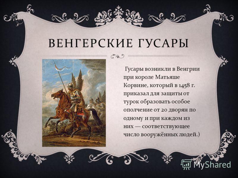ВЕНГЕРСКИЕ ГУСАРЫ Гусары возникли в Венгрии при короле Матьяше Корвине, который в 1458 г. приказал для защиты от турок образовать особое ополчение от 20 дворян по одному и при каждом из них соответствующее число вооружённых людей.)