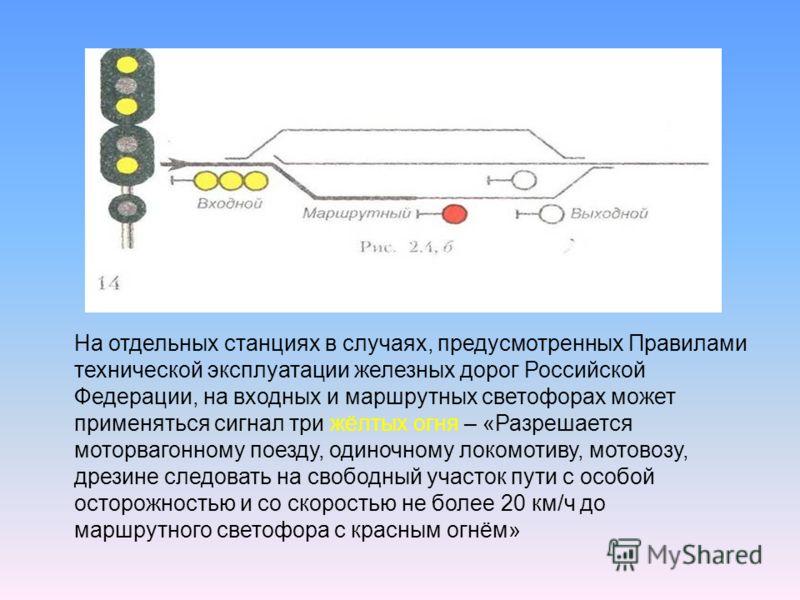 На отдельных станциях в случаях, предусмотренных Правилами технической эксплуатации железных дорог Российской Федерации, на входных и маршрутных светофорах может применяться сигнал три жёлтых огня – «Разрешается моторвагонному поезду, одиночному локо