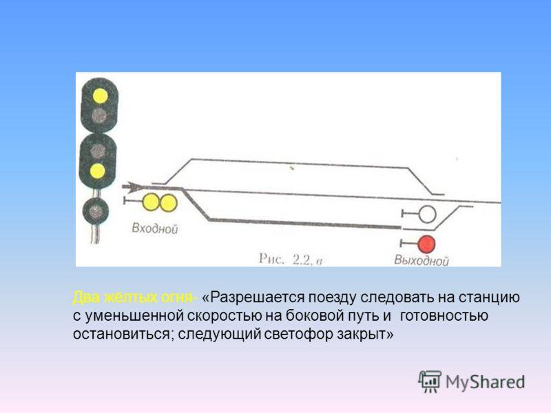 Два жёлтых огня- «Разрешается поезду следовать на станцию с уменьшенной скоростью на боковой путь и готовностью остановиться; следующий светофор закрыт»