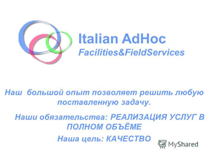 Наш большой опыт позволяет решить любую поставленную задачу. Наши обязательства: РЕАЛИЗАЦИЯ УСЛУГ В ПОЛНОМ ОБЪЁМЕ Наша цель: КАЧЕСТВО Italian AdHoc Facilities&FieldServices