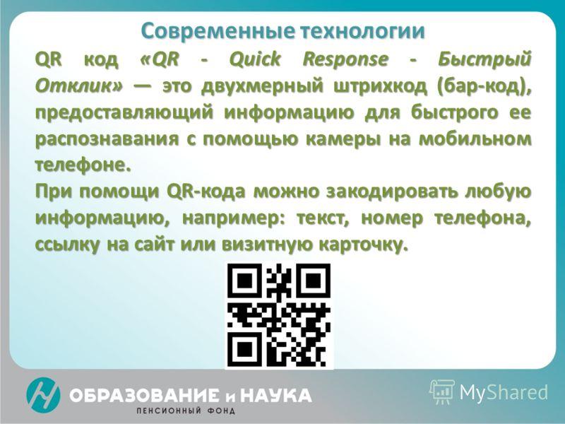 Современные технологии QR код «QR - Quick Response - Быстрый Отклик» это двухмерный штрихкод (бар-код), предоставляющий информацию для быстрого ее распознавания с помощью камеры на мобильном телефоне. При помощи QR-кода можно закодировать любую инфор