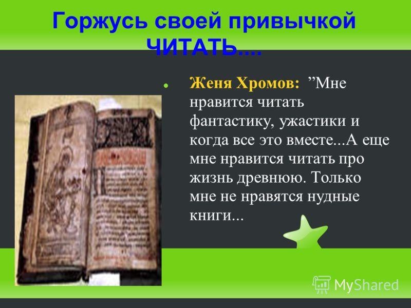 Горжусь своей привычкой ЧИТАТЬ.... Женя Хромов: Мне нравится читать фантастику, ужастики и когда все это вместе...А еще мне нравится читать про жизнь древнюю. Только мне не нравятся нудные книги...
