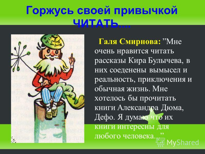 Горжусь своей привычкой ЧИТАТЬ.... Галя Смирнова: Мне очень нравится читать рассказы Кира Булычева, в них соеденены вымысел и реальность, приключения и обычная жизнь. Мне хотелось бы прочитать книги Александра Дюма, Дефо. Я думаю что их книги интерес