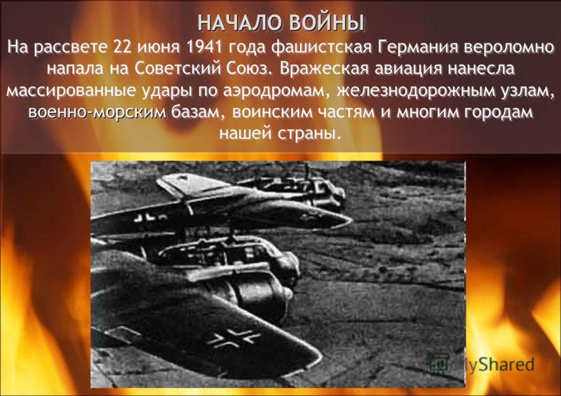 НАЧАЛО ВОЙНЫ военно-морским НАЧАЛО ВОЙНЫ На рассвете 22 июня 1941 года фашистская Германия вероломно напала на Советский Союз. Вражеская авиация нанесла массированные удары по аэродромам, железнодорожным узлам, военно-морским базам, воинским частям и