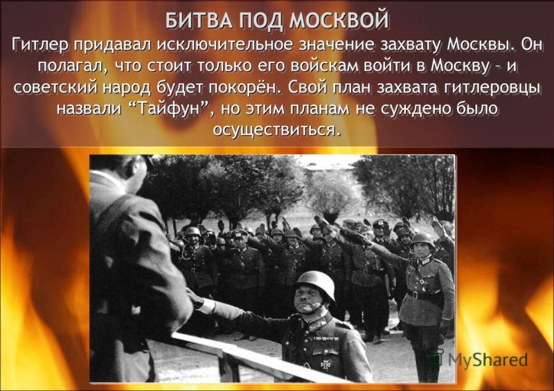 БИТВА ПОД МОСКВОЙ Гитлер придавал исключительное значение захвату Москвы. Он полагал, что стоит только его войскам войти в Москву – и советский народ будет покорён. Свой план захвата гитлеровцы назвали Тайфун, но этим планам не суждено было осуществи