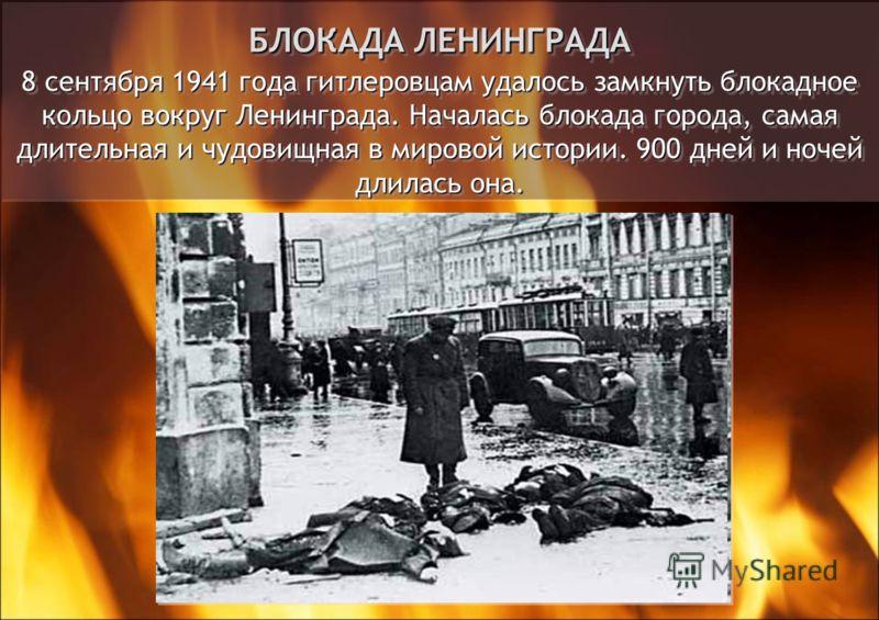 БЛОКАДА ЛЕНИНГРАДА 8 сентября 1941 года гитлеровцам удалось замкнуть блокадное кольцо вокруг Ленинграда. Началась блокада города, самая длительная и чудовищная в мировой истории. 900 дней и ночей длилась она.