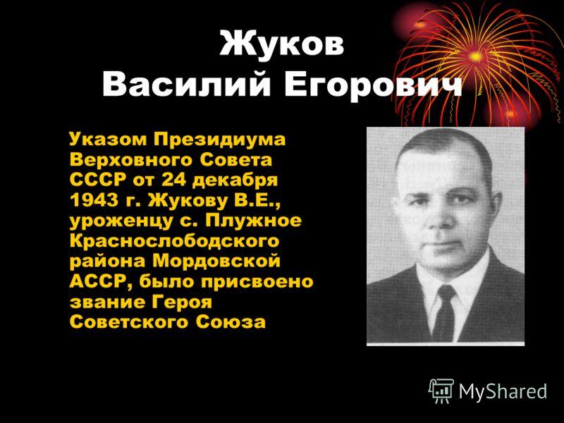 Жуков Василий Егорович Указом Президиума Верховного Совета СССР от 24 декабря 1943 г. Жукову В.Е., уроженцу с. Плужное Краснослободского района Мордовской АССР, было присвоено звание Героя Советского Союза