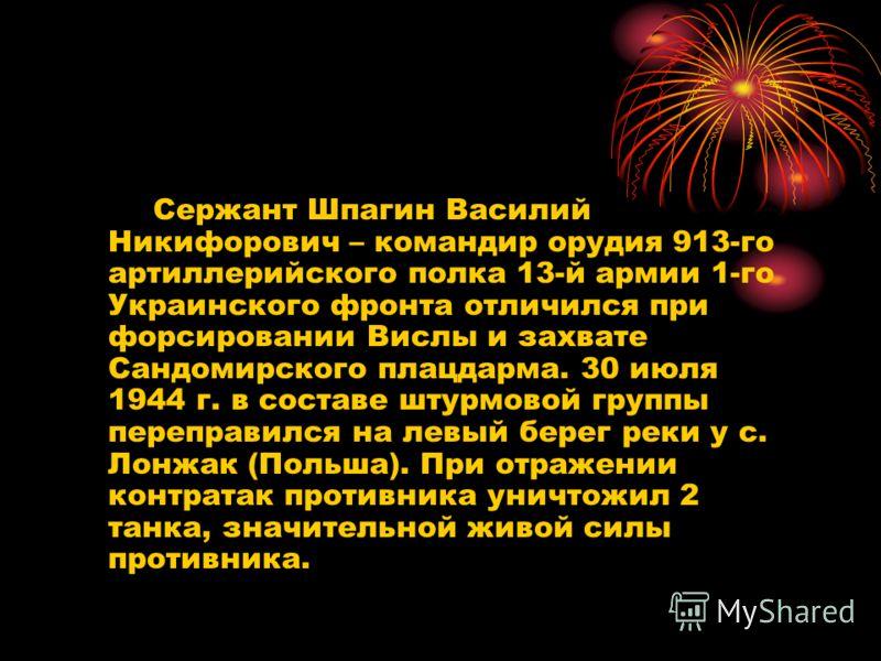 Сержант Шпагин Василий Никифорович – командир орудия 913-го артиллерийского полка 13-й армии 1-го Украинского фронта отличился при форсировании Вислы и захвате Сандомирского плацдарма. 30 июля 1944 г. в составе штурмовой группы переправился на левый