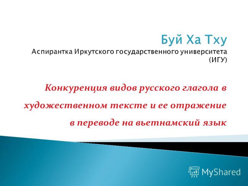 Конкуренция видов русского глагола в художественном тексте и ее отражение в переводе на вьетнамский язык