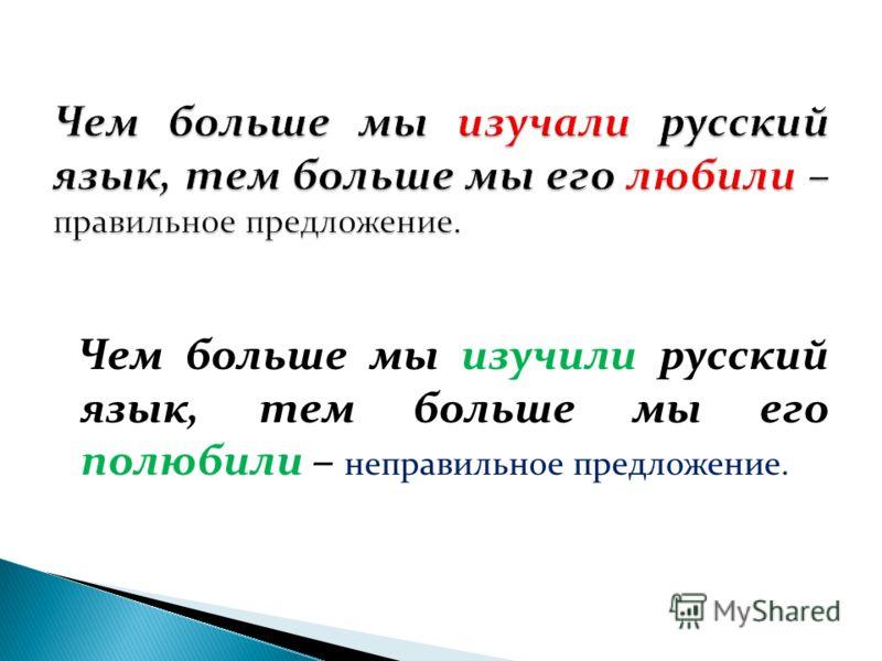 Чем больше мы изучили русский язык, тем больше мы его полюбили – неправильное предложение.