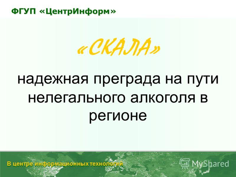 «СКАЛА» надежная преграда на пути нелегального алкоголя в регионе В центре информационных технологий ФГУП «ЦентрИнформ»