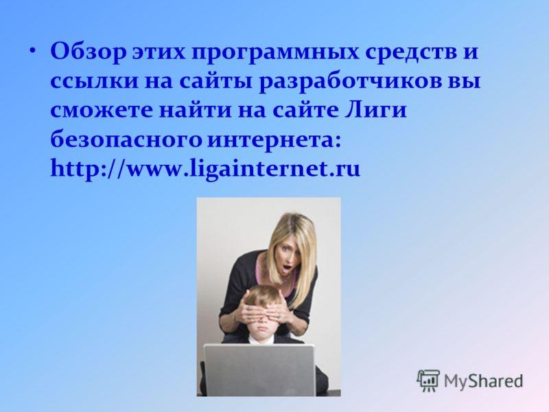 Обзор этих программных средств и ссылки на сайты разработчиков вы сможете найти на сайте Лиги безопасного интернета: http://www.ligainternet.ru