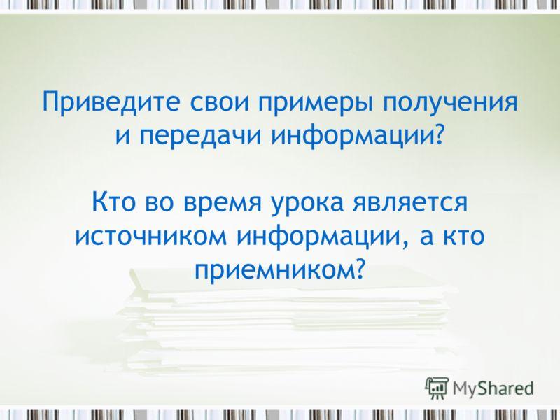 Приведите свои примеры получения и передачи информации? Кто во время урока является источником информации, а кто приемником?