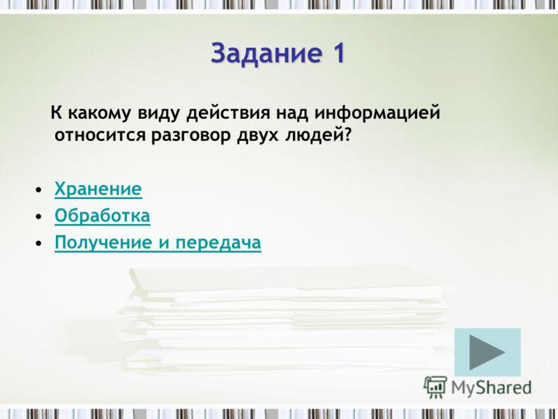 Задание 1 К какому виду действия над информацией относится разговор двух людей? Хранение Обработка Получение и передача