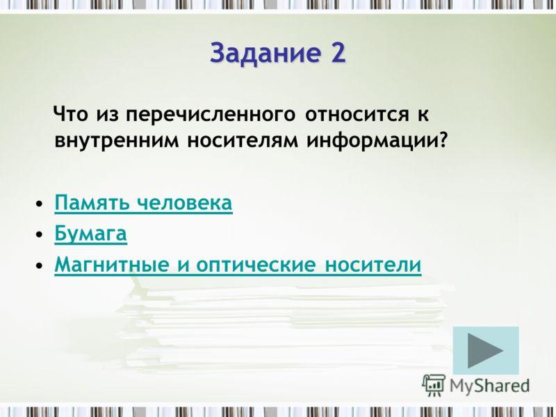 Задание 2 Что из перечисленного относится к внутренним носителям информации? Память человека Бумага Магнитные и оптические носители