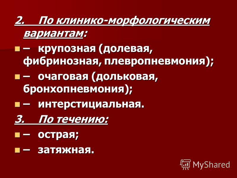 2.По клинико-морфологическим вариантам: –крупозная (долевая, фибринозная, плевропневмония); –крупозная (долевая, фибринозная, плевропневмония); –очаговая (дольковая, бронхопневмония); –очаговая (дольковая, бронхопневмония); –интерстициальная. –интерс