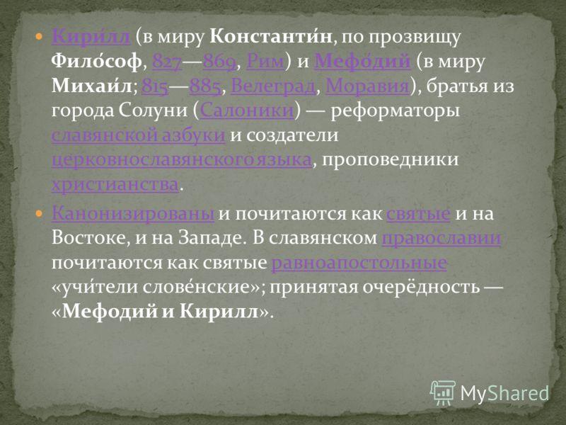 Кири́лл (в миру Константи́н, по прозвищу Фило́соф, 827869, Рим) и Мефо́дий (в миру Михаи́л; 815885, Велеград, Моравия), братья из города Солуни (Салоники) реформаторы славянской азбуки и создатели церковнославянского языка, проповедники христианства.