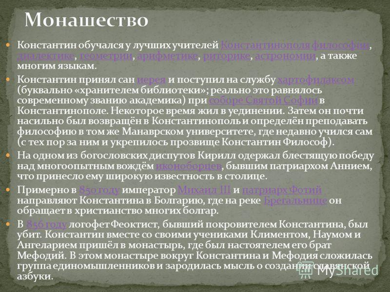 Константин обучался у лучших учителей Константинополя философии, диалектике, геометрии, арифметике, риторике, астрономии, а также многим языкам.Константинополяфилософии диалектикегеометрииарифметикериторикеастрономии Константин принял сан иерея и пос
