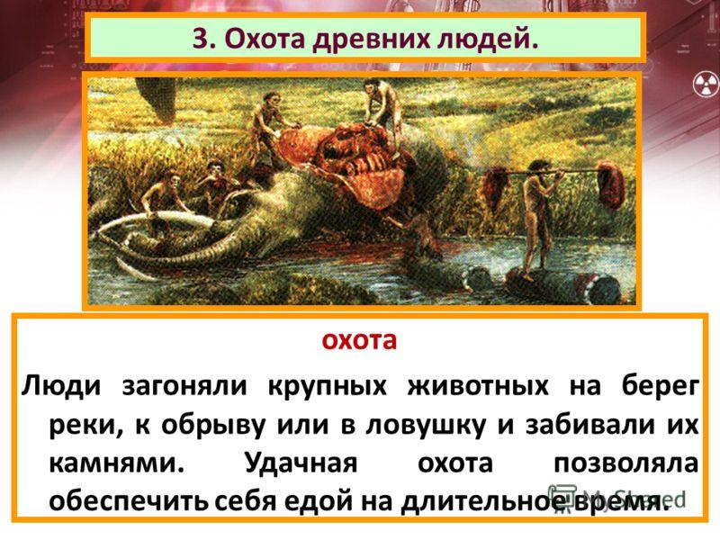 3. Охота древних людей. охота Люди загоняли крупных животных на берег реки, к обрыву или в ловушку и забивали их камнями. Удачная охота позволяла обеспечить себя едой на длительное время.
