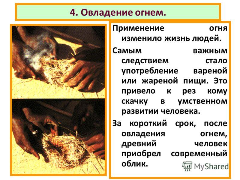 4. Овладение огнем. Применение огня изменило жизнь людей. Самым важным следствием стало употребление вареной или жареной пищи. Это привело к рез кому скачку в умственном развитии человека. За короткий срок, после овладения огнем, древний человек прио