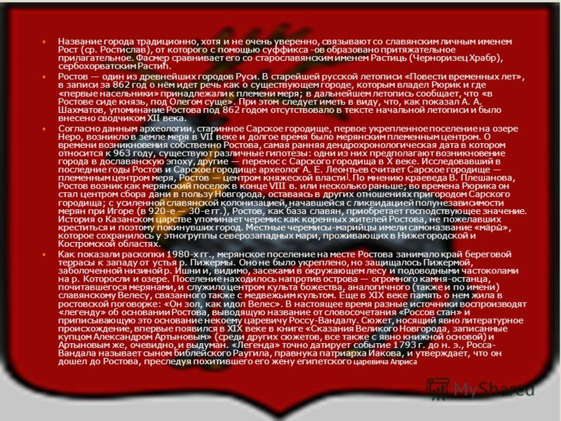 Возникновение города Название города традиционно, хотя и не очень уверенно, связывают со славянским личным именем Рост (ср. Ростислав), от которого с помощью суффикса -ов образовано притяжательное прилагательное. Фасмер сравнивает его со старославянс