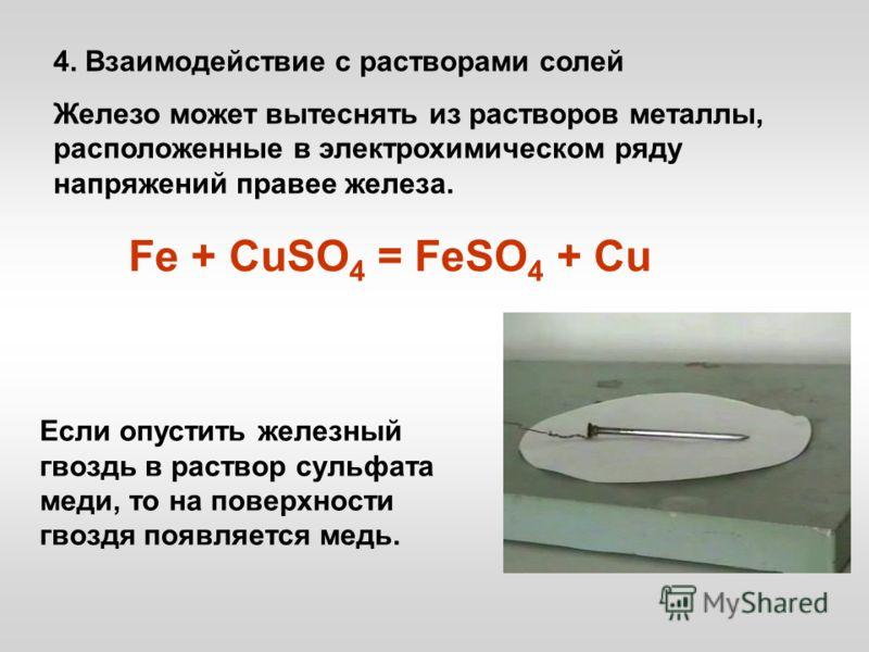 4. Взаимодействие с растворами солей Железо может вытеснять из растворов металлы, расположенные в электрохимическом ряду напряжений правее железа. Если опустить железный гвоздь в раствор сульфата меди, то на поверхности гвоздя появляется медь. Fe + C
