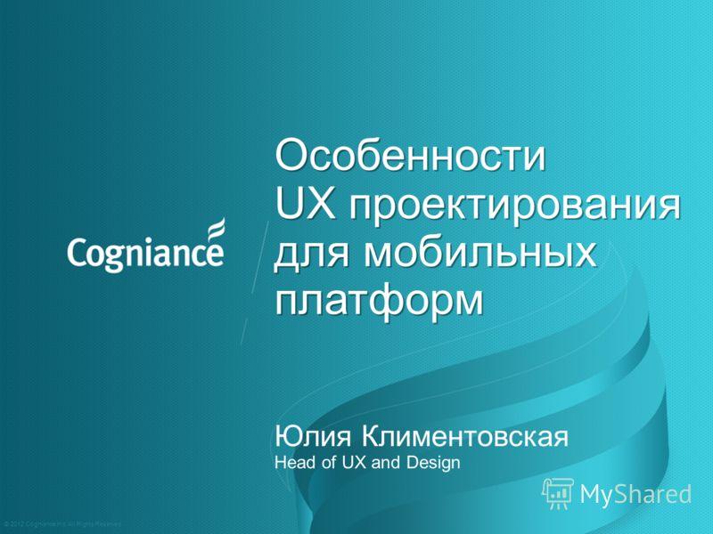 Особенности UX проектирования для мобильных платформ Особенности UX проектирования для мобильных платформ Юлия Климентовская Head of UX and Design © 2012 Cogniance Inc. All Rights Reserved.