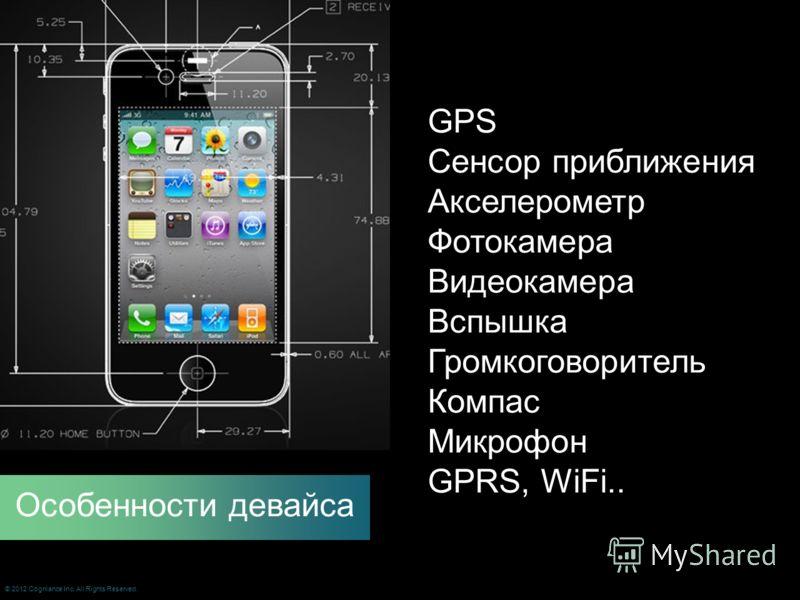 GPS Сенсор приближения Акселерометр Фотокамера Видеокамера Вспышка Громкоговоритель Компас Микрофон GPRS, WiFi.. Особенности девайса © 2012 Cogniance Inc. All Rights Reserved.