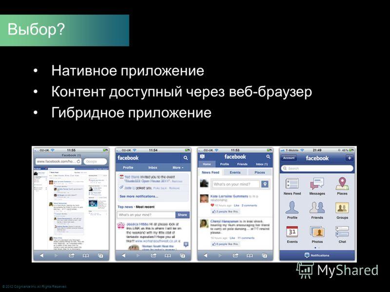 Нативное приложение Контент доступный через веб-браузер Гибридное приложение Выбор? © 2012 Cogniance Inc. All Rights Reserved.