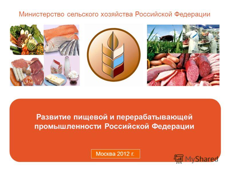 Министерство сельского хозяйства Российской Федерации Москва 2011 г. Развитие пищевой и перерабатывающей промышленности Российской Федерации Москва 2012 г.