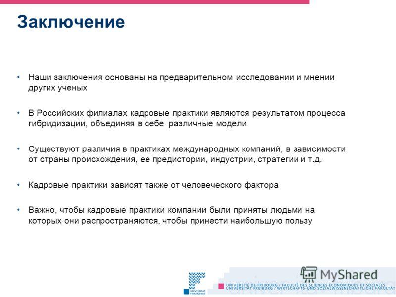 Заключение Наши заключения основаны на предварительном исследовании и мнении других ученых В Российских филиалах кадровые практики являются результатом процесса гибридизации, объединяя в себе различные модели Существуют различия в практиках междунаро
