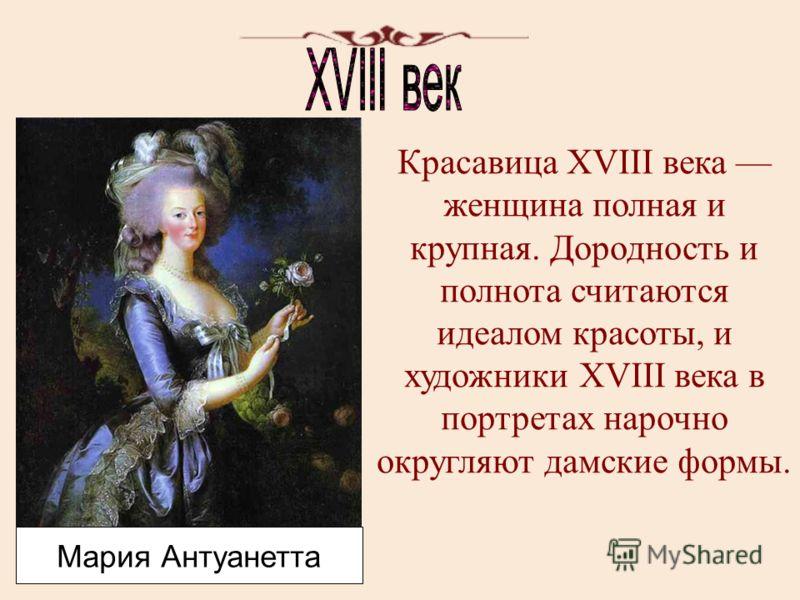 Мария Антуанетта Красавица XVIII века женщина полная и крупная. Дородность и полнота считаются идеалом красоты, и художники XVIII века в портретах нарочно округляют дамские формы.