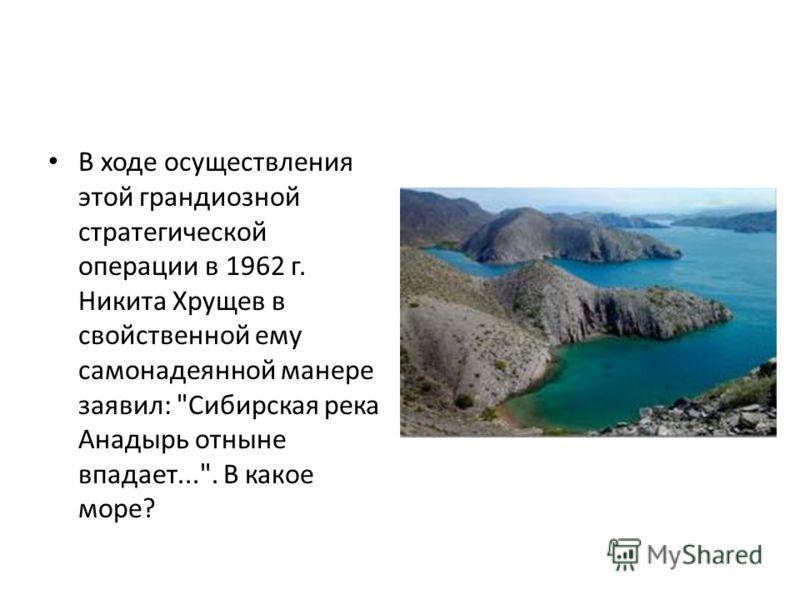 В ходе осуществления этой грандиозной стратегической операции в 1962 г. Никита Хрущев в свойственной ему самонадеянной манере заявил: Сибирская река Анадырь отныне впадает.... В какое море?