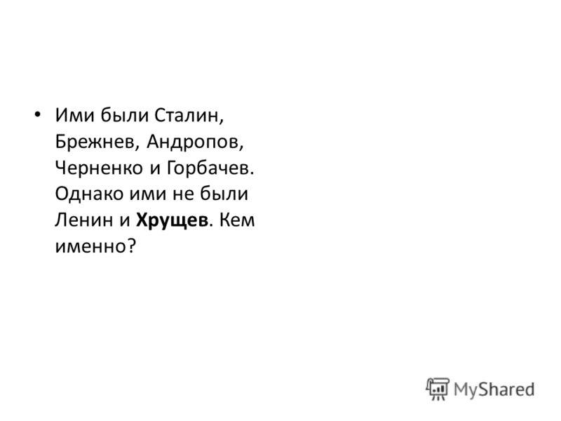 Ими были Сталин, Брежнев, Андропов, Черненко и Горбачев. Однако ими не были Ленин и Хрущев. Кем именно?