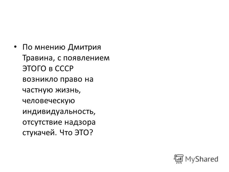 По мнению Дмитрия Травина, с появлением ЭТОГО в СССР возникло право на частную жизнь, человеческую индивидуальность, отсутствие надзора стукачей. Что ЭТО?
