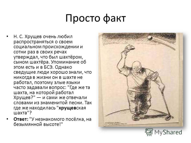 Просто факт Н. С. Хрущев очень любил распространяться о своем социальном происхождении и сотни раз в своих речах утверждал, что был шахтёром, сыном шахтёра. Упоминание об этом есть и в БСЭ. Однако сведущие люди хорошо знали, что никогда в жизни он в