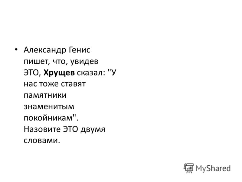 Александр Генис пишет, что, увидев ЭТО, Хрущев сказал: У нас тоже ставят памятники знаменитым покойникам. Назовите ЭТО двумя словами.