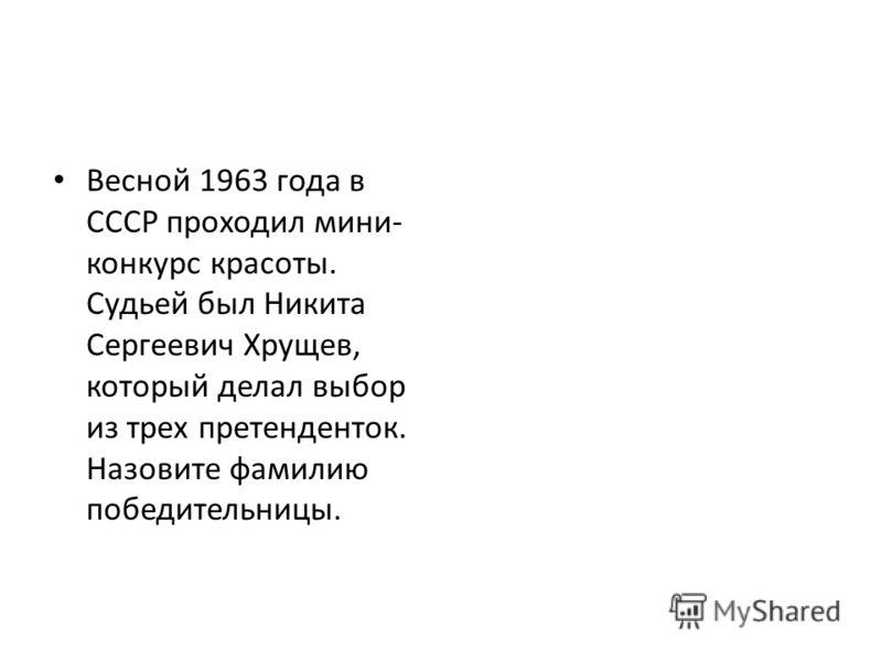 Весной 1963 года в СССР проходил мини- конкурс красоты. Судьей был Никита Сергеевич Хрущев, который делал выбор из трех претенденток. Назовите фамилию победительницы.