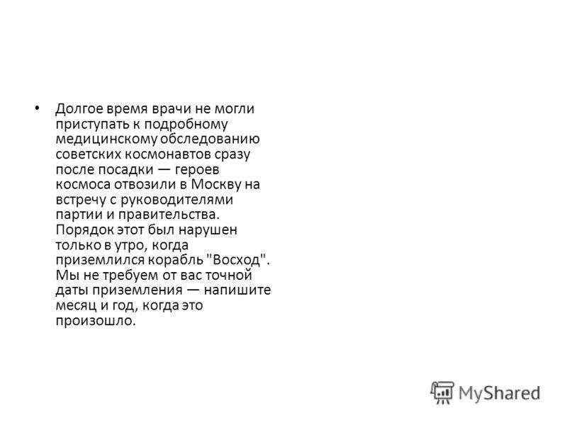 Долгое время врачи не могли приступать к подробному медицинскому обследованию советских космонавтов сразу после посадки героев космоса отвозили в Москву на встречу с руководителями партии и правительства. Порядок этот был нарушен только в утро, когда