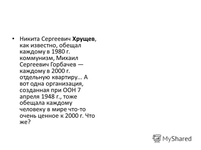 Никита Сергеевич Хрущев, как известно, обещал каждому в 1980 г. коммунизм, Михаил Сергеевич Горбачев каждому в 2000 г. отдельную квартиру... А вот одна организация, созданная при ООН 7 апреля 1948 г., тоже обещала каждому человеку в мире что-то очень